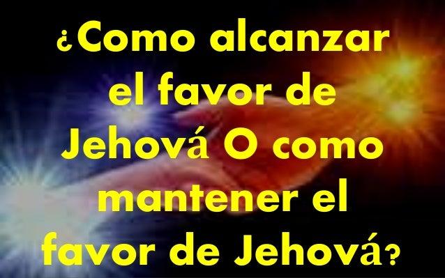 ¿Como alcanzar  el favor de  Jehová O como  mantener el  favor de Jehová?