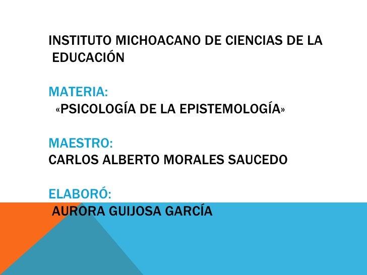 INSTITUTO MICHOACANO DE CIENCIAS DE LA EDUCACIÓNMATERIA: «PSICOLOGÍA DE LA EPISTEMOLOGÍA»MAESTRO:CARLOS ALBERTO MORALES SA...