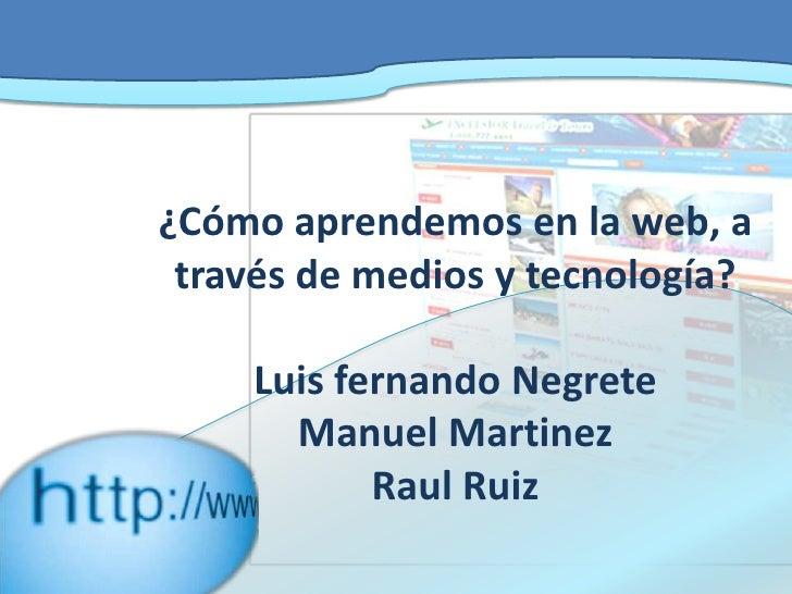 ¿Cómo aprendemos en la web, a través de medios y tecnología?Luis fernando NegreteManuel MartinezRaul Ruiz<br />