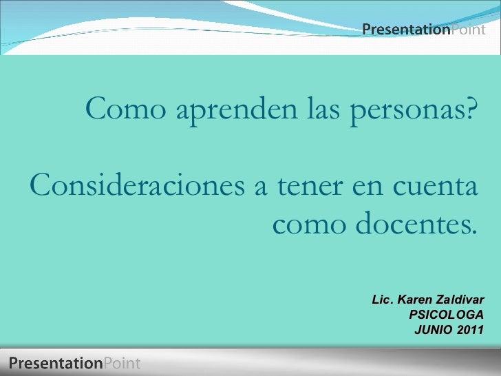 Como aprenden las personas? Consideraciones a tener en cuenta como docentes. Lic. Karen Zaldivar PSICOLOGA JUNIO 2011