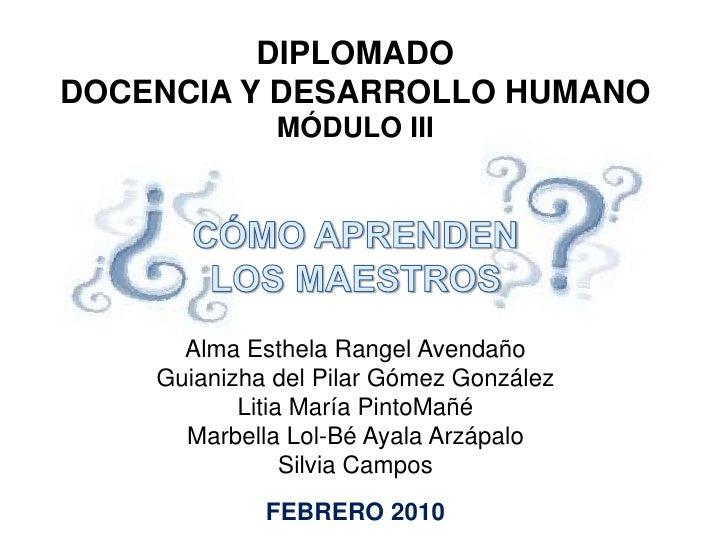 DIPLOMADO<br />DOCENCIA Y DESARROLLO HUMANO<br />MÓDULO III<br />CÓMO APRENDEN <br />LOS MAESTROS<br />Alma Esthela Rangel...