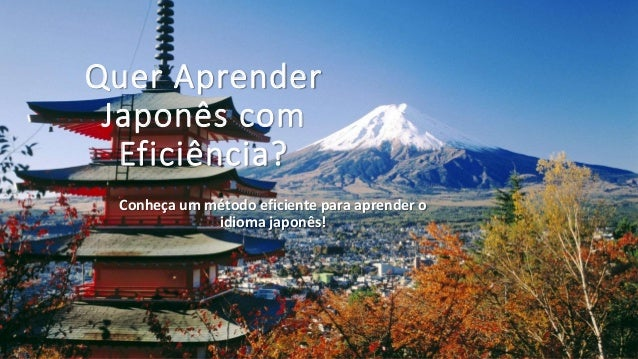 Quer Aprender  Japonês com  Eficiência?  Conheça um método eficiente para aprender o  idioma japonês!