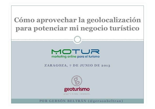 Z A R A G O Z A , 7 D E J U N I O D E 2 0 1 3Cómo aprovechar la geolocalizaciónpara potenciar mi negocio turísticoP O R G ...