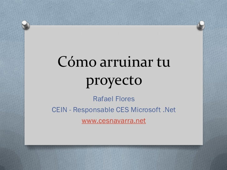 Cómo arruinar tu    proyecto            Rafael FloresCEIN - Responsable CES Microsoft .Net         www.cesnavarra.net