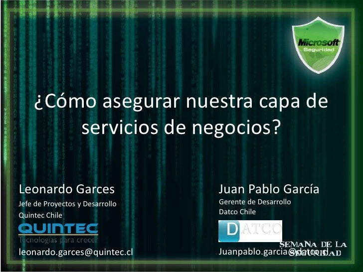 ¿Cómo asegurar nuestra capa de servicios de negocios?<br />Leonardo Garces<br />Jefe de Proyectos y Desarrollo<br />Quinte...
