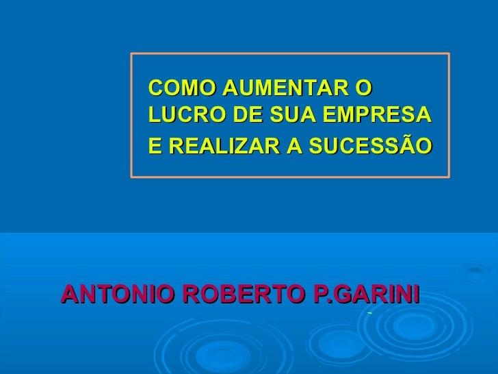 COMO AUMENTAR O     LUCRO DE SUA EMPRESA     E REALIZAR A SUCESSÃOANTONIO ROBERTO P.GARINI