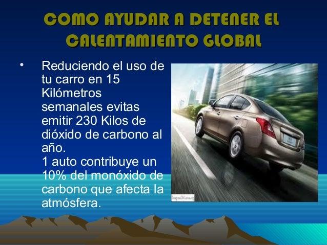 COMO AYUDAR A DETENER EL      CALENTAMIENTO GLOBAL•   Reduciendo el uso de    tu carro en 15    Kilómetros    semanales ev...