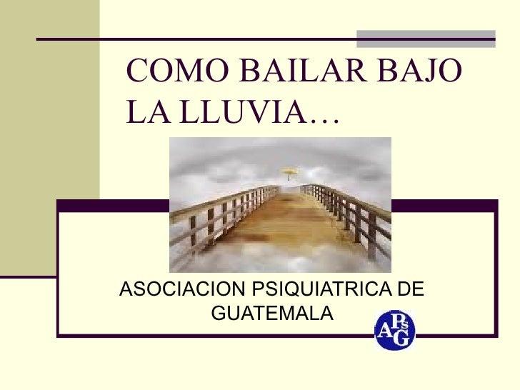 COMO BAILAR BAJO LA LLUVIA… ASOCIACION PSIQUIATRICA DE GUATEMALA