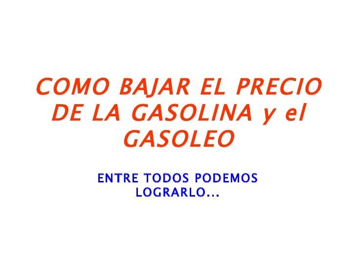COMO BAJAR EL PRECIO DE LA GASOLINA y el GASOLEO ENTRE TODOS PODEMOS LOGRARLO...