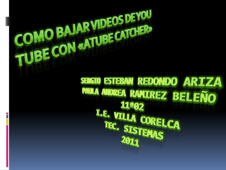 COMO BAJAR VIDEOS DE YOU TUBE CON «aTubeCatcher»<br />SERGIO ESTEBAN REDONDO ARIZAPAULA ANDREA RAMIREZ BELEÑO11º02I.E. VIL...