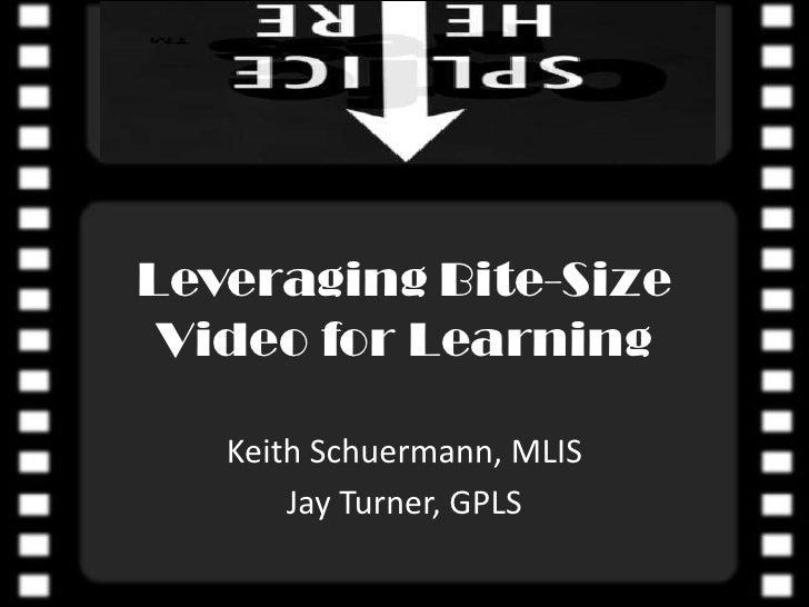 Leveraging Bite-Size Video for Learning<br />Keith Schuermann, MLIS<br />Jay Turner, GPLS<br />