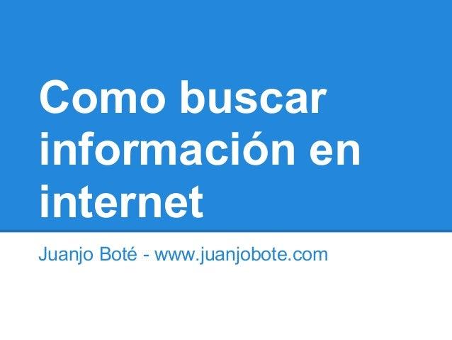 Como buscarinformación eninternetJuanjo Boté - www.juanjobote.com