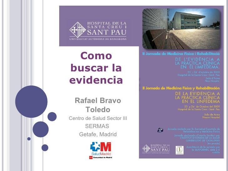 Rafael Bravo Toledo Centro de Salud Sector III SERMAS  Getafe, Madrid Como buscar la evidencia