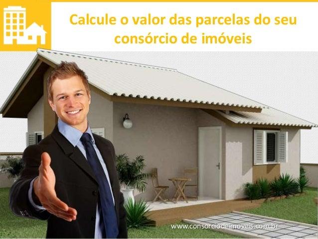 www.consorciodeimoveis.com.br Calcule o valor das parcelas do seu consórcio de imóveis