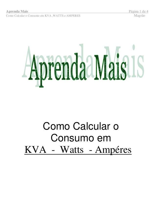 Aprenda Mais Página 1 de 4 Como Calcular o Consumo em KVA ,WATTS e AMPERES Magrão Como Calcular o Consumo em KVA - Watts -...