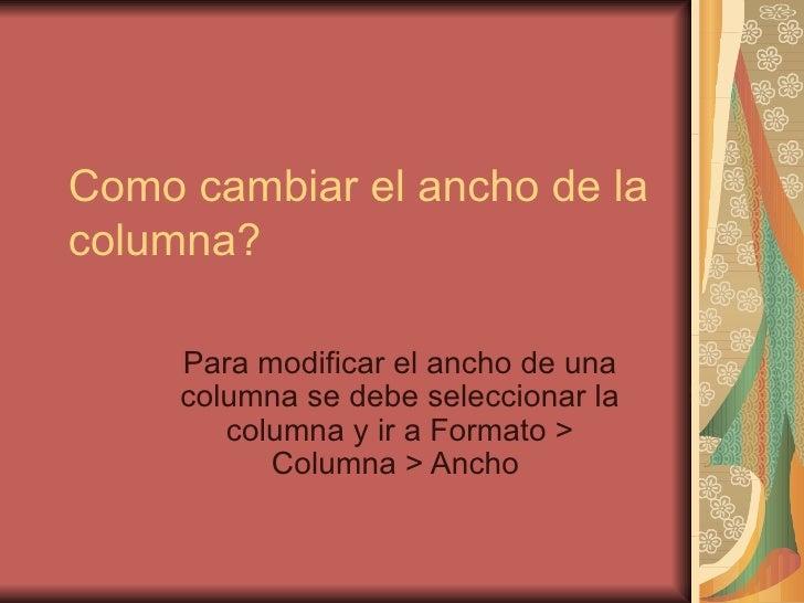 Como cambiar el ancho de la columna? Para modificar el ancho de una columna se debe seleccionar la columna y ir a Formato ...