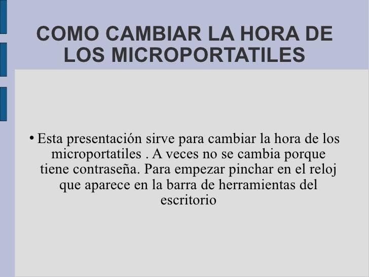 COMO CAMBIAR LA HORA DE LOS MICROPORTATILES <ul><li>Esta presentación sirve para cambiar la hora de los microportatiles . ...