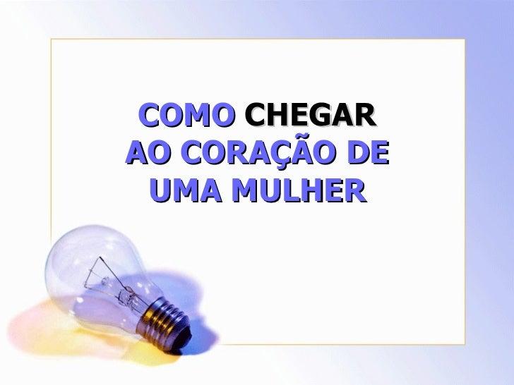 COMO CHEGARAO CORAÇÃO DE  UMA MULHER