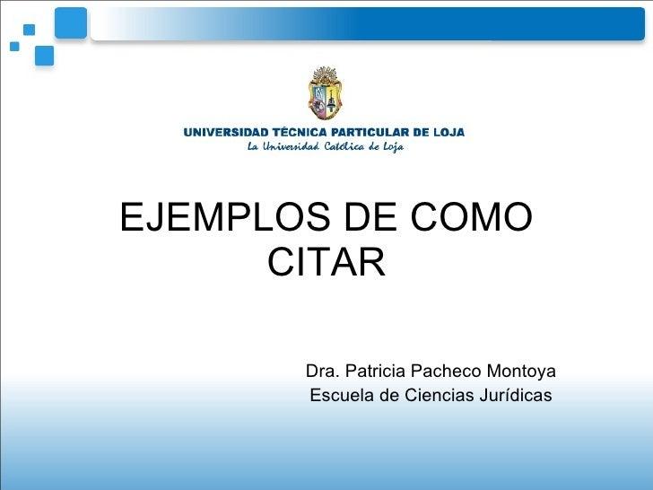 EJEMPLOS DE COMO CITAR Dra. Patricia Pacheco Montoya Escuela de Ciencias Jurídicas