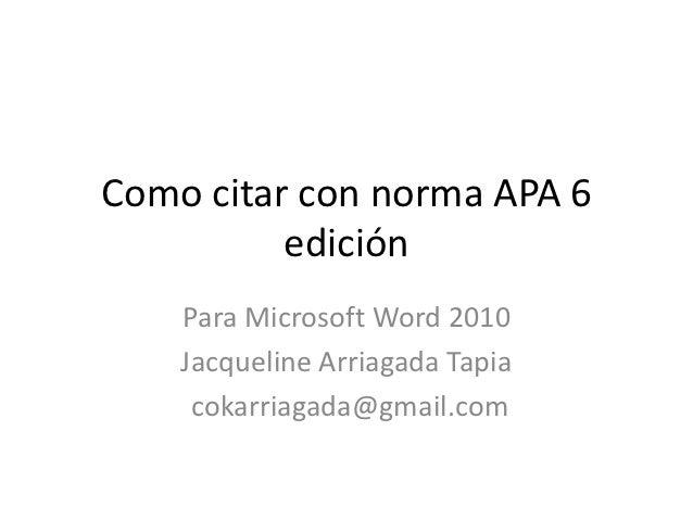Como citar con norma APA 6          edición    Para Microsoft Word 2010    Jacqueline Arriagada Tapia     cokarriagada@gma...