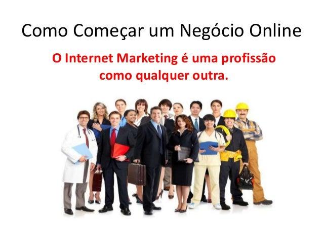 Como Começar um Negócio Online  O Internet Marketing é uma profissão  como qualquer outra.