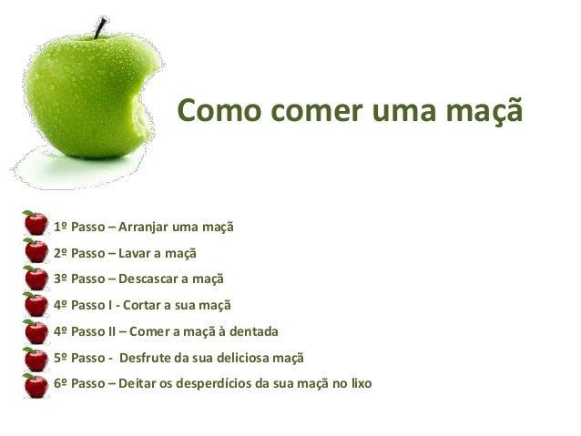 Como comer uma maçã  1º Passo – Arranjar uma maçã  2º Passo – Lavar a maçã  3º Passo – Descascar a maçã  4º Passo I - Cort...