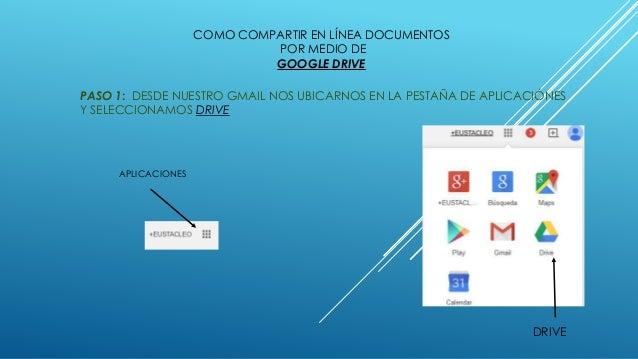 COMO COMPARTIR EN LÍNEA DOCUMENTOS POR MEDIO DE GOOGLE DRIVE PASO 1: DESDE NUESTRO GMAIL NOS UBICARNOS EN LA PESTAÑA DE AP...