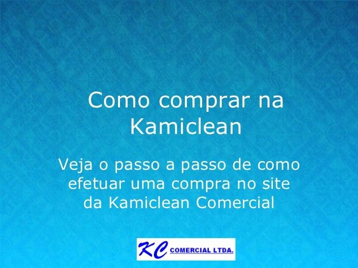 Como comprar na Kamiclean Veja o passo a passo de como efetuar uma compra no site da Kamiclean Comercial