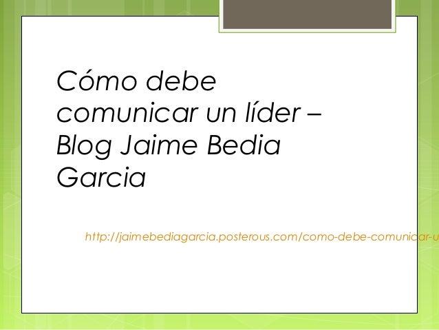 Cómo debecomunicar un líder –Blog Jaime BediaGarcia  http://jaimebediagarcia.posterous.com/como-debe-comunicar-u
