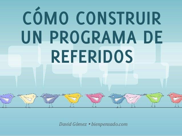 www.bienpensado.com   CÓMO CONSTRUIR UN PROGRAMA DE REFERIDOS David  Gómez  Ÿ  bienpensado.com