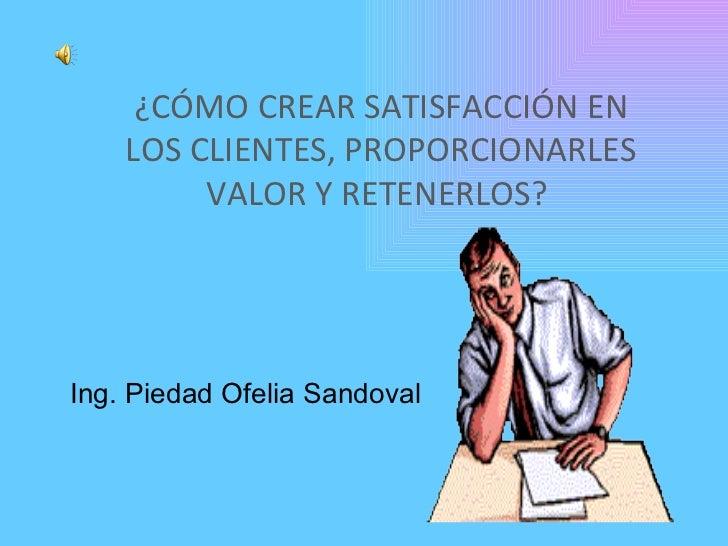 Ing. Piedad Ofelia Sandoval ¿CÓMO CREAR SATISFACCIÓN EN LOS CLIENTES, PROPORCIONARLES VALOR Y RETENERLOS?