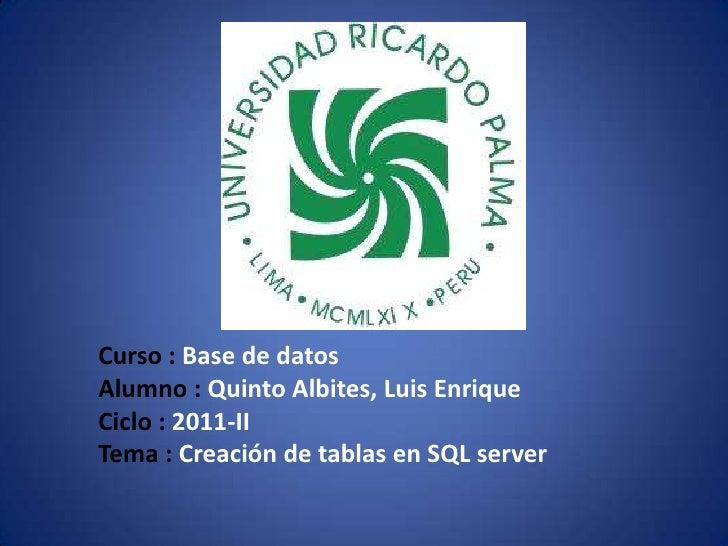Curso : Base de datos<br />Alumno : Quinto Albites, Luis Enrique<br />Ciclo : 2011-II<br />Tema : Creación de tablas en SQ...