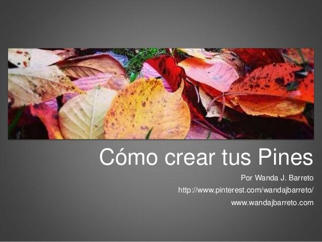 Cómo crear tus Pines  Por Wanda J. Barreto  http://www.pinterest.com/wandajbarreto/  www.wandajbarreto.com