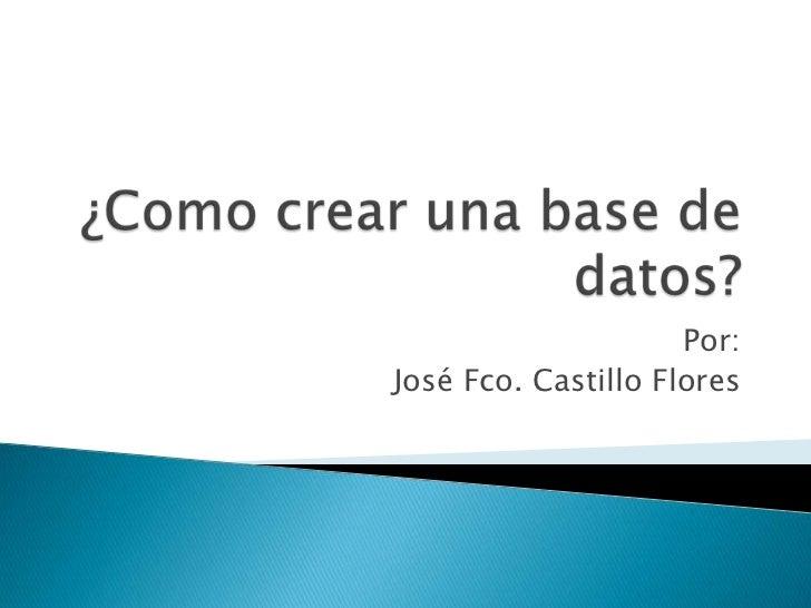 ¿Como crear una base de datos?<br />Por:<br />José Fco. Castillo Flores<br />