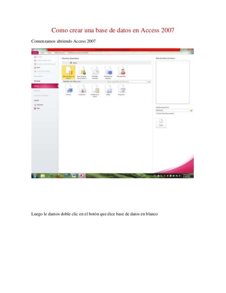 Como crear una base de datos en Access 2007Comenzamos abriendo Access 2007Luego le damos doble clic en el botón que dice b...