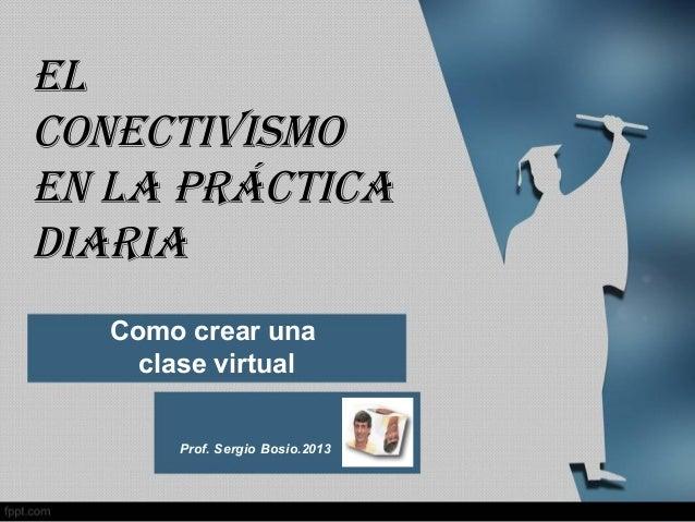 Como crear una clase virtual Prof. Sergio Bosio.2013 El conEctivismo En la práctica diaria