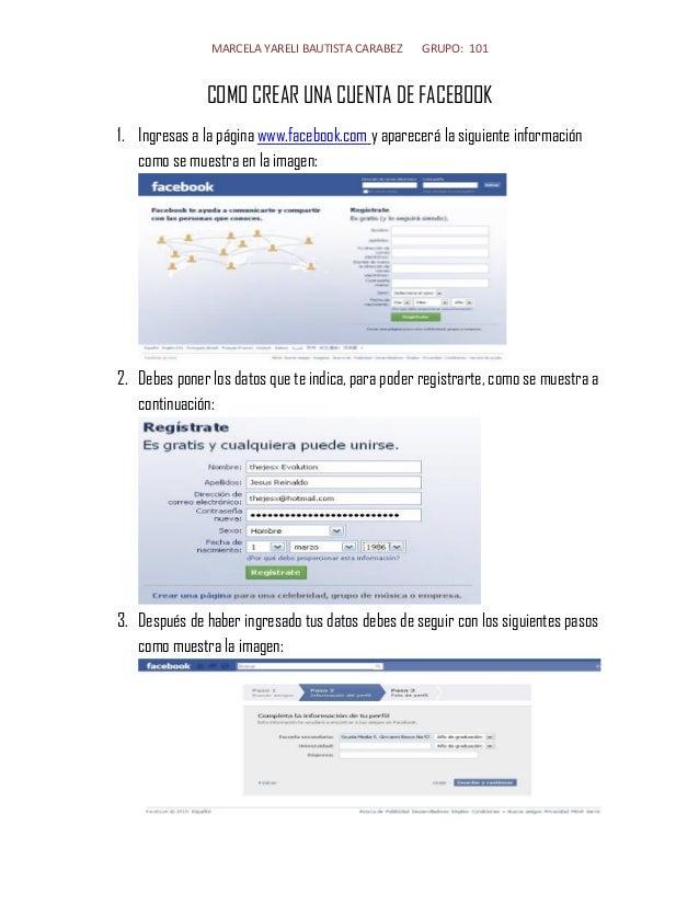 MARCELA YARELI BAUTISTA CARABEZ GRUPO: 101  COMO CREAR UNA CUENTA DE FACEBOOK  1. Ingresas a la página www.facebook.com y ...