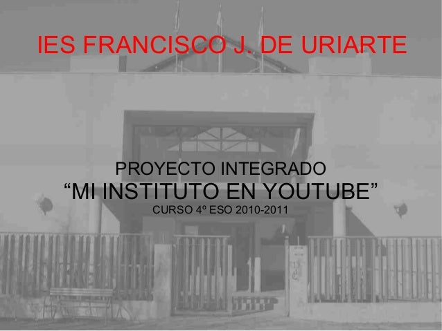 "IES FRANCISCO J. DE URIARTE PROYECTO INTEGRADO ""MI INSTITUTO EN YOUTUBE"" CURSO 4º ESO 2010-2011"