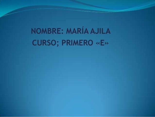 NOMBRE: MARÍA AJILA CURSO; PRIMERO «E»