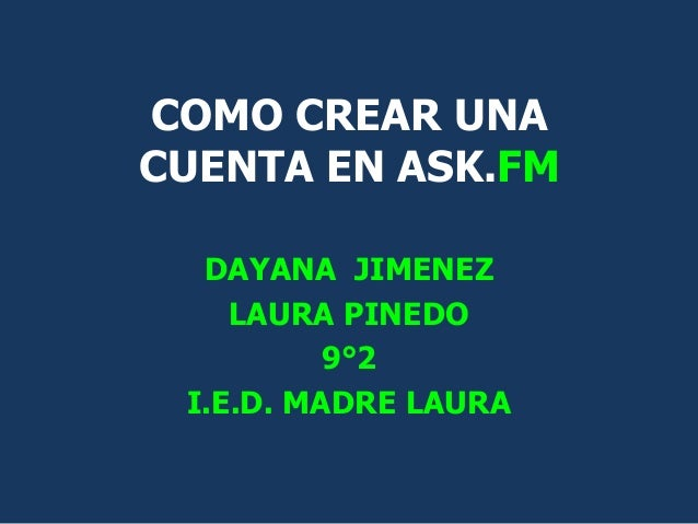 COMO CREAR UNACUENTA EN ASK.FM  DAYANA JIMENEZ    LAURA PINEDO          9°2 I.E.D. MADRE LAURA