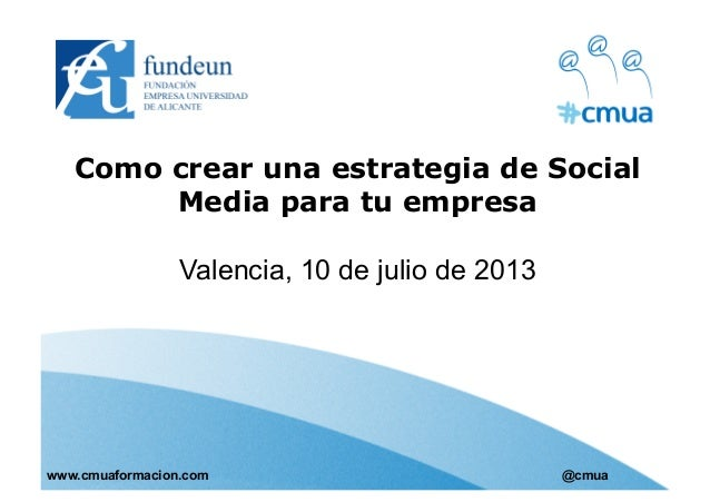 Como crear una estrategia de Social Media para tu empresa Valencia, 10 de julio de 2013 www.cmuaformacion.com @cmua