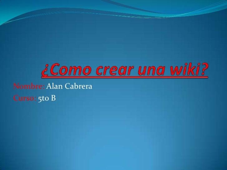 ¿Como crear una wiki?<br />Nombre: Alan Cabrera<br />Curso: 5to B<br />