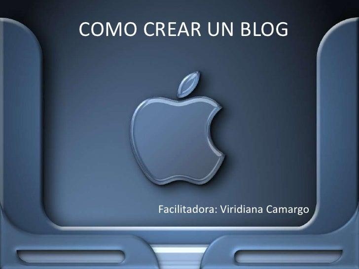 COMO CREAR UN BLOG<br />Facilitadora: Viridiana Camargo<br />
