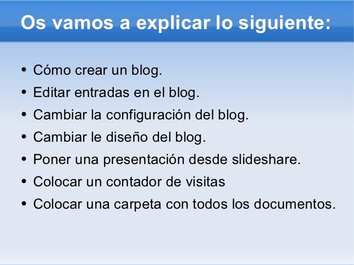 Os vamos a explicar lo siguiente: <ul><li>Cómo crear un blog. </li></ul><ul><li>Editar entradas en el blog. </li></ul><ul>...