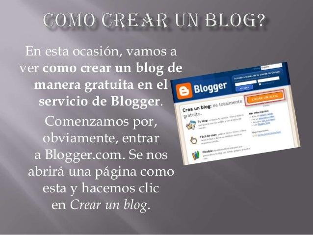 En esta ocasión, vamos aver como crear un blog demanera gratuita en elservicio de Blogger.Comenzamos por,obviamente, entra...