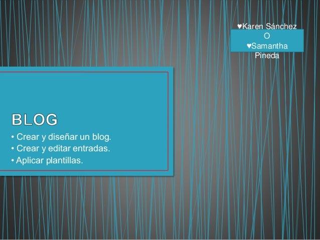 • Crear y diseñar un blog. • Crear y editar entradas. • Aplicar plantillas. ♥Karen Sánchez O ♥Samantha Pineda
