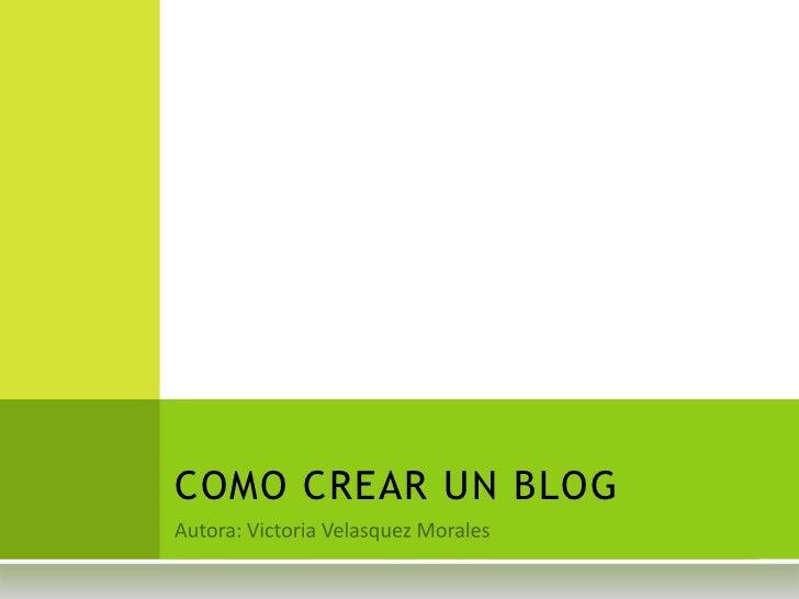 Autora: Victoria Velasquez Morales<br />COMO CREAR UN BLOG<br />