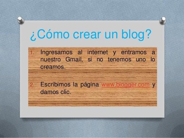 ¿Cómo crear un blog? 1. Ingresamos al internet y entramos a nuestro Gmail, si no tenemos uno lo creamos. 2. Escribimos la ...