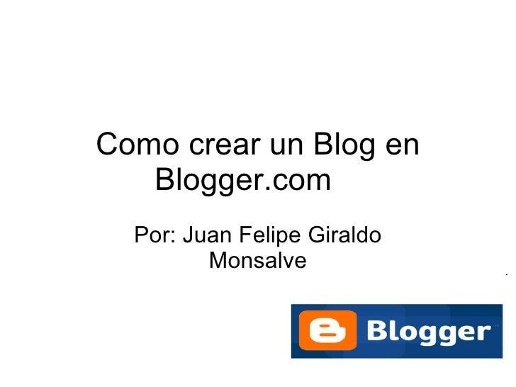 Como crear un Blog en Blogger.com Por: Juan Felipe Giraldo Monsalve