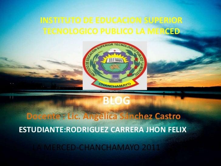 INSTITUTO DE EDUCACION SUPERIOR     TECNOLOGICO PUBLICO LA MERCED                   BLOG Docente : Lic. Angélica Sánchez C...